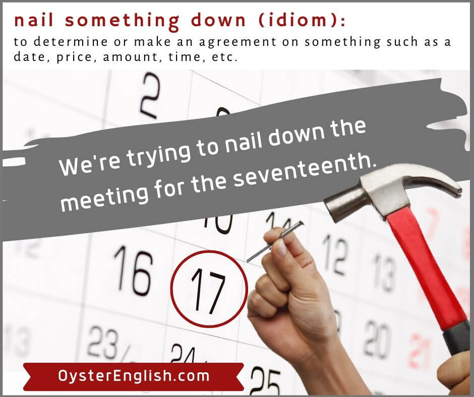 Image of someone driving a nail into the 17th day of the month on a calendar, depicting the idiom nail something down: We're trying to nail down the meeting for the 17th.