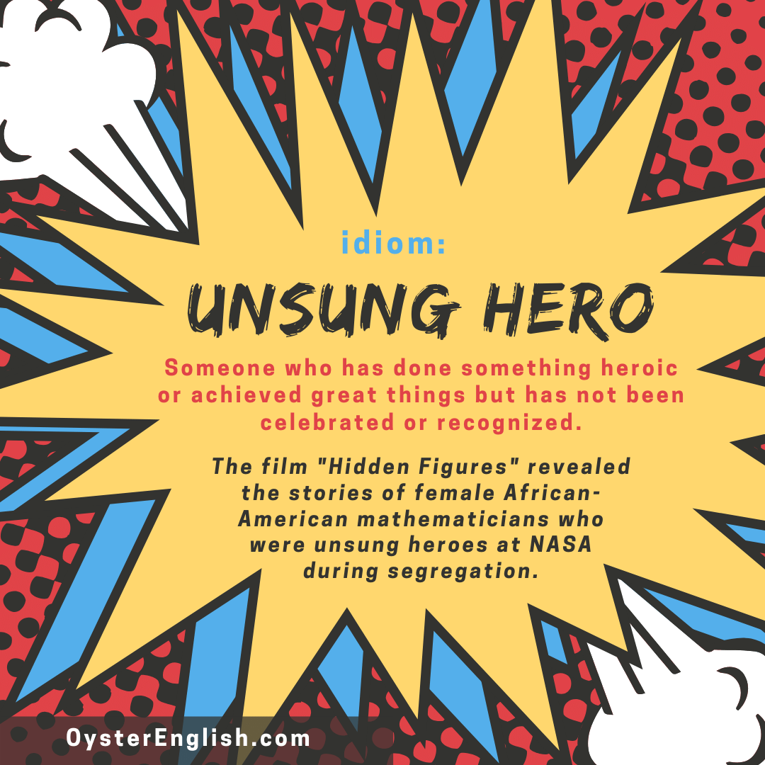 A comic strip style graphic of the idiom unsung hero. The film, Hidden Figures, revealed the stories of female African-American mathematicians who were unsung heroes at NASA during segregation.