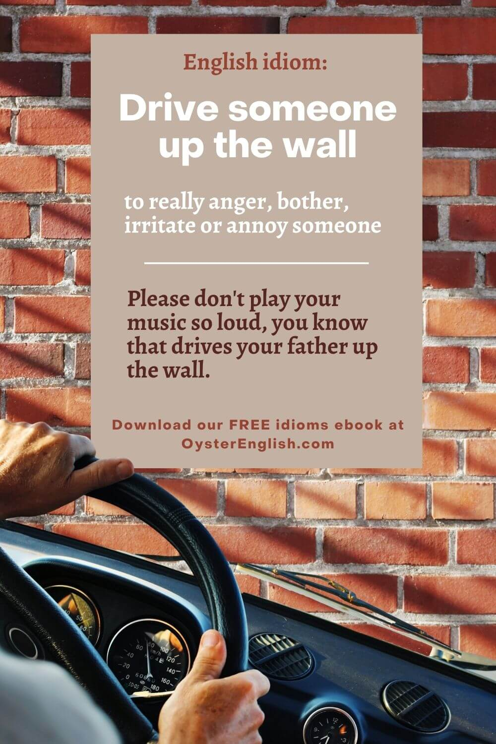 Image of a person's hands driving at the wheel of a car against a wall background. Caption: Please don't play your music so loud, you know it drives your father up the wall.