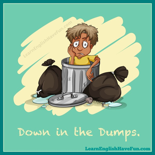 Down in the dumps (idiom)