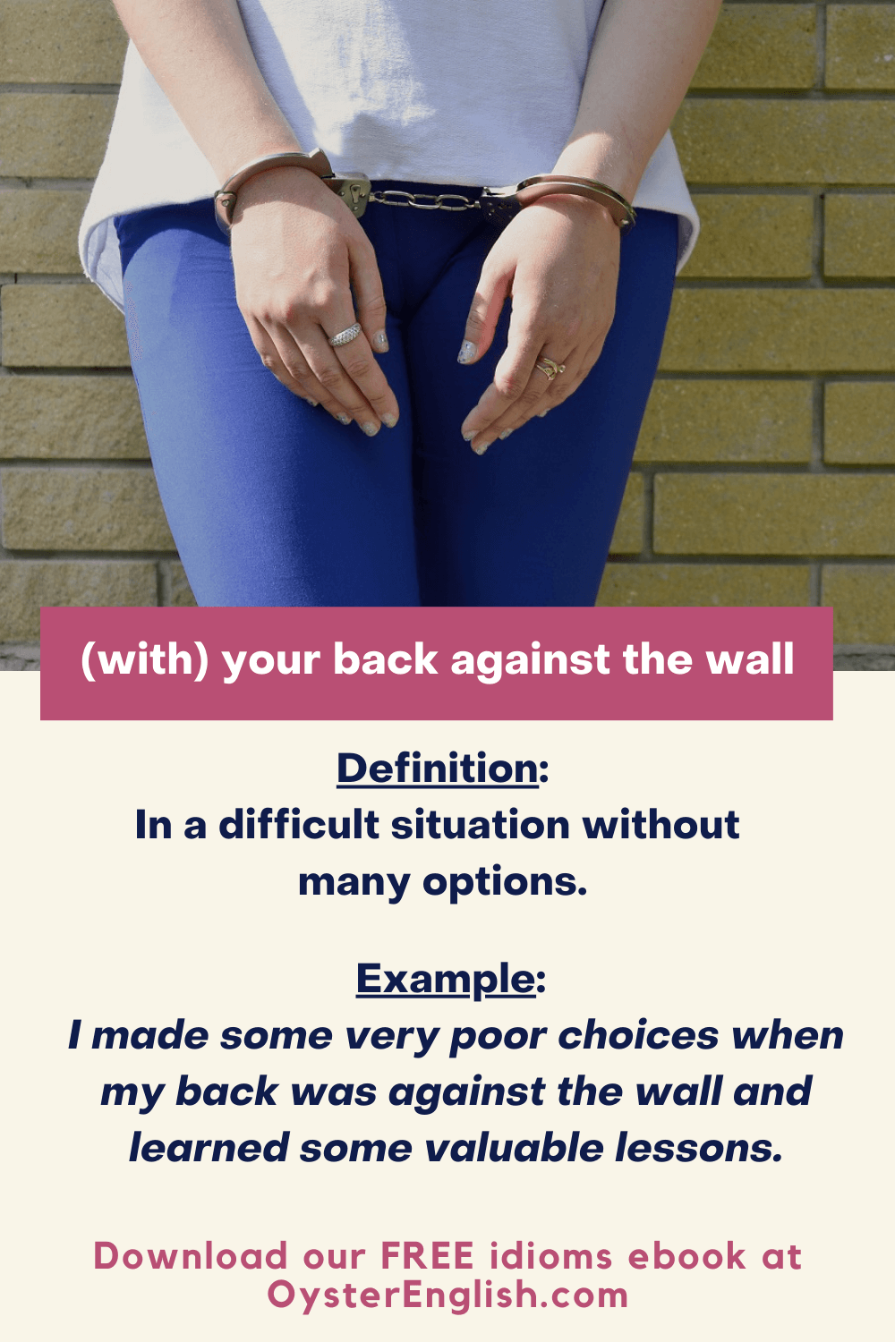 A young woman standing with her back against the wall with her hands handcuffed in front: I made some very poor decisions when my back was against the wall and learned some valuable lessons.