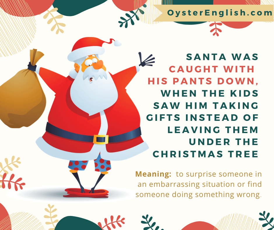 A surprised Santa with arms up, pants by his ankles and boxer shorts showing: Santa was caught with his pants down when the kids saw him taking gifts instead of leaving them under the Christmas tree.