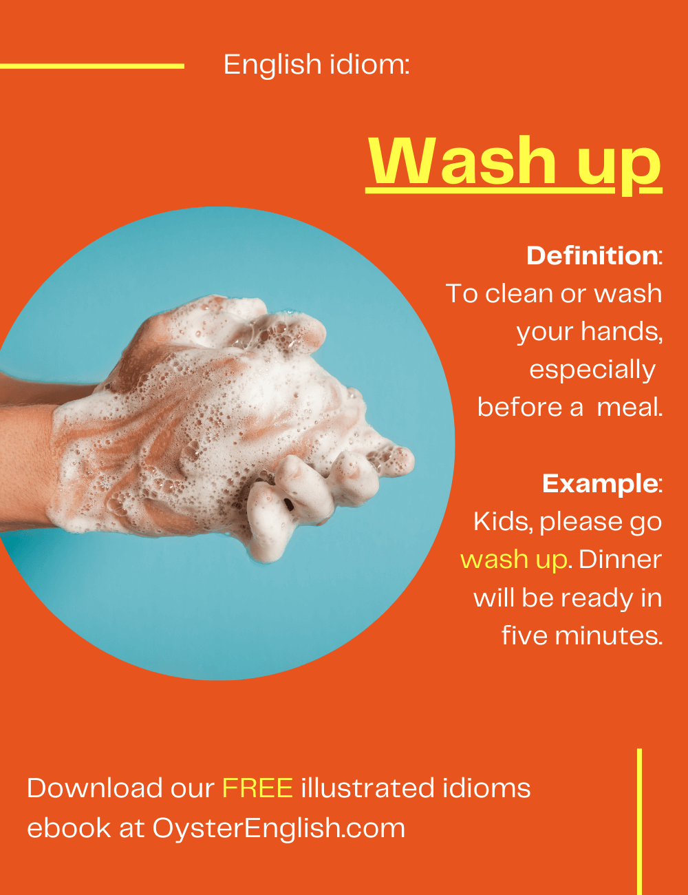 Image of someone washing their hands. Definition of the idiom wash up (to wash your hands, especially before dinner): Kids, please go wash up. Dinner will be ready in 5 minutes.